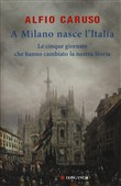 Copertina A Milano nasce l'Italia: le cinque giornate che hanno cambiato la nostra storia